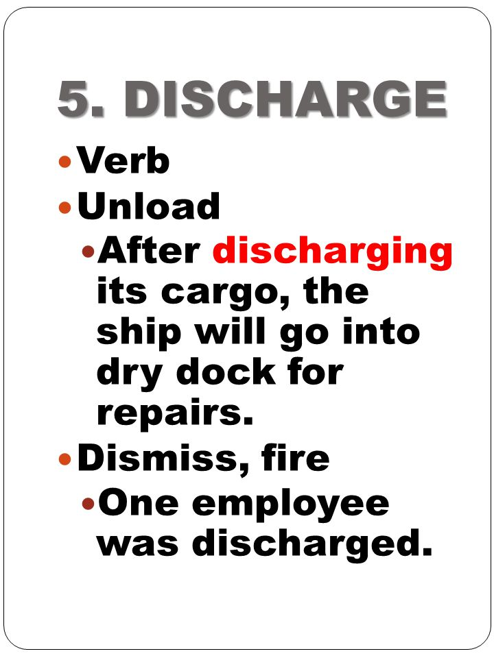 5. DISCHARGE Verb. Unload. After discharging its cargo, the ship will go into dry dock for repairs.