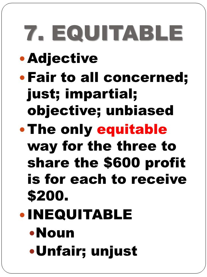 7. EQUITABLE Adjective. Fair to all concerned; just; impartial; objective; unbiased.