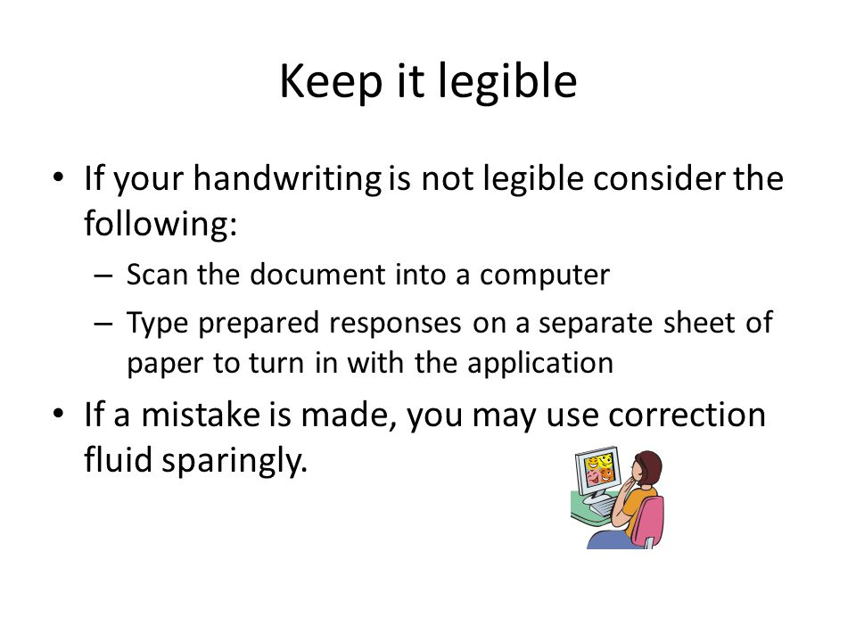 Keep it legible If your handwriting is not legible consider the following: Scan the document into a computer.