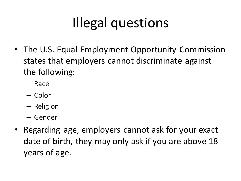 Illegal questions The U.S. Equal Employment Opportunity Commission states that employers cannot discriminate against the following: