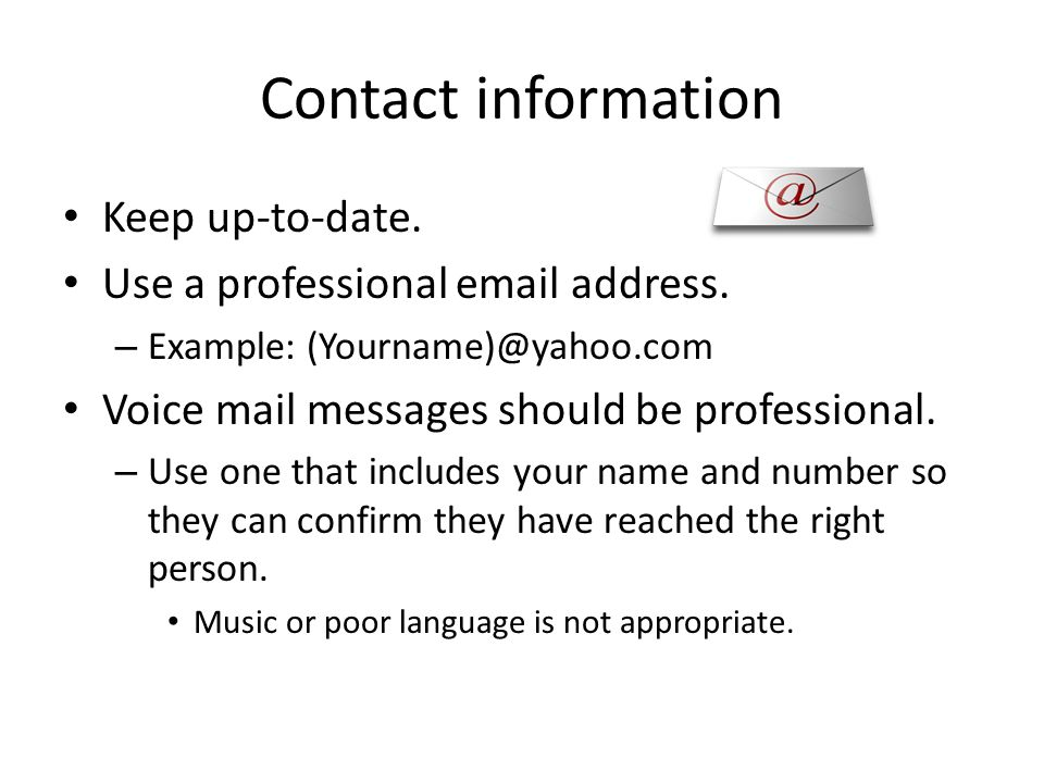 Contact information Keep up-to-date. Use a professional email address. Example: (Yourname)@yahoo.com.