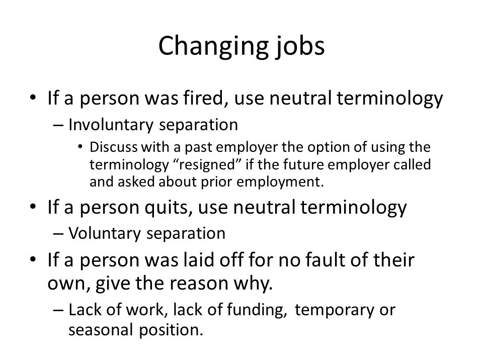 Changing jobs If a person was fired, use neutral terminology