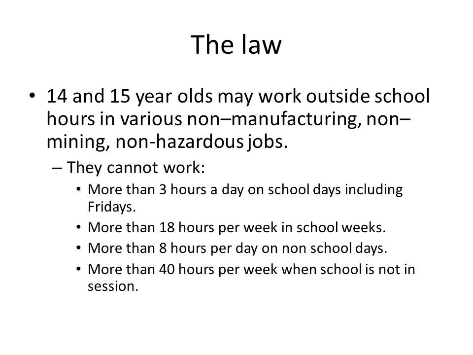 The law 14 and 15 year olds may work outside school hours in various non–manufacturing, non–mining, non-hazardous jobs.
