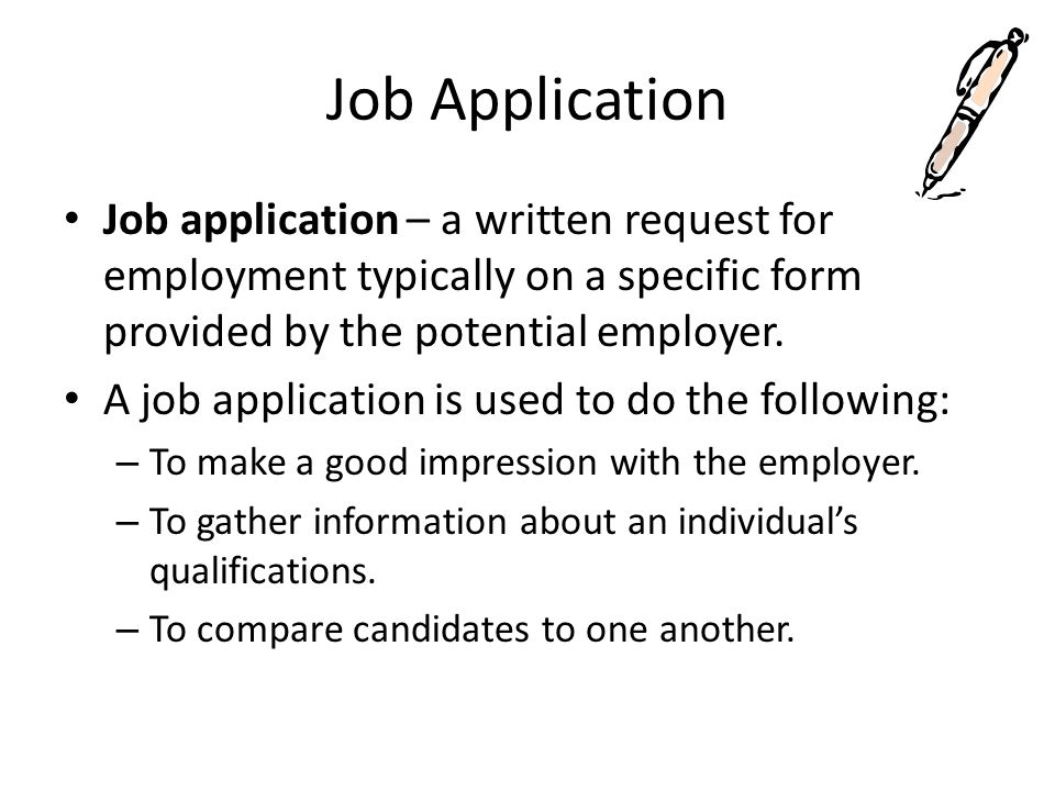 Job Application Job application – a written request for employment typically on a specific form provided by the potential employer.