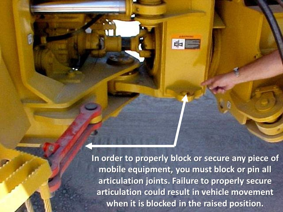 In order to properly block or secure any piece of mobile equipment, you must block or pin all articulation joints.