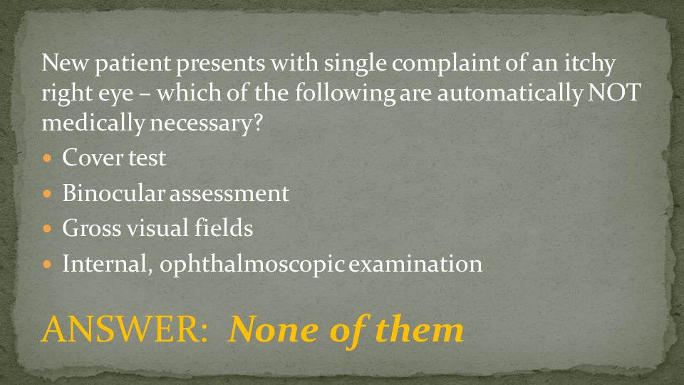 New patient presents with single complaint of an itchy right eye – which of the following are automatically NOT medically necessary