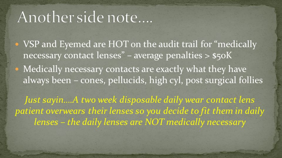 Another side note…. VSP and Eyemed are HOT on the audit trail for medically necessary contact lenses – average penalties > $50K.