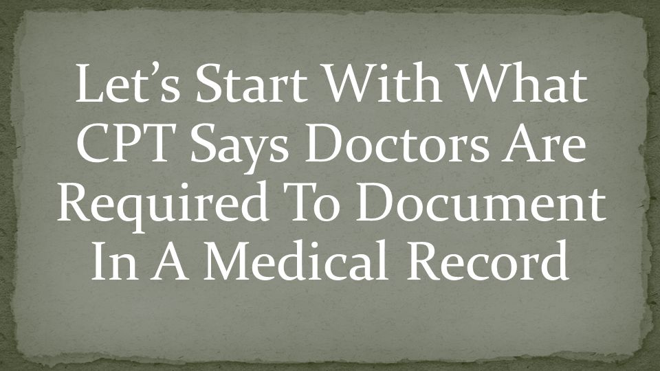 Let's Start With What CPT Says Doctors Are Required To Document In A Medical Record