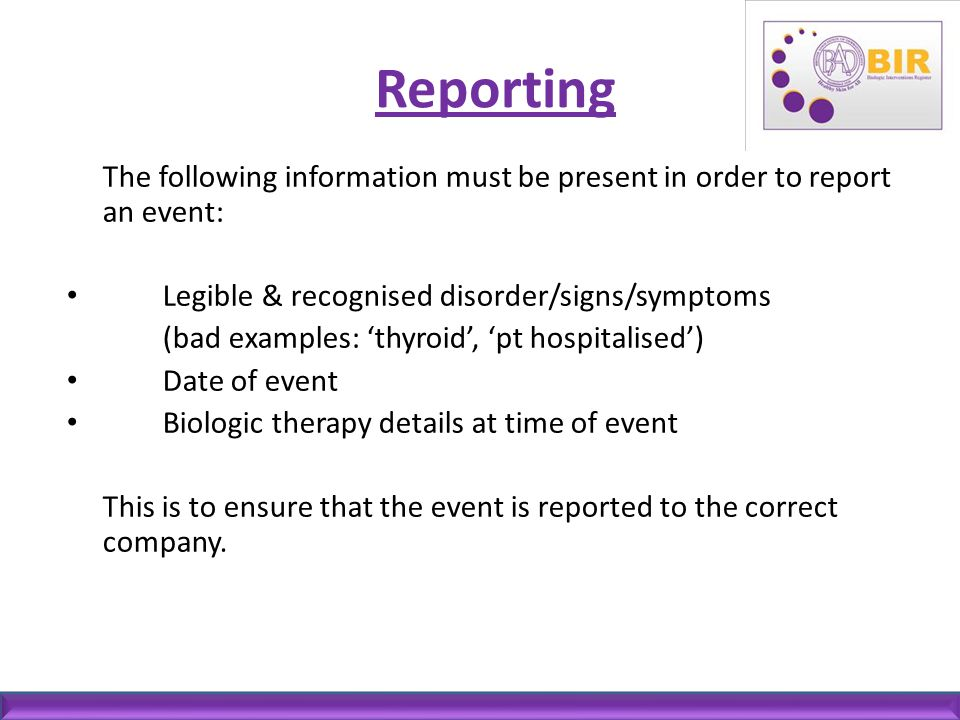 Reporting The following information must be present in order to report an event: Legible & recognised disorder/signs/symptoms.