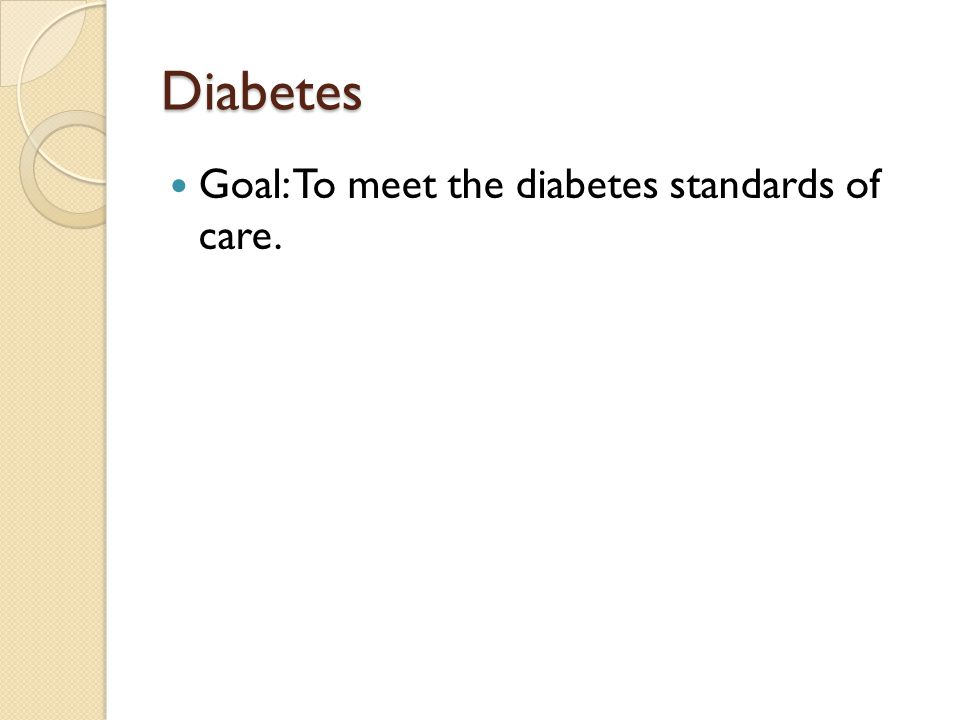 Diabetes Goal: To meet the diabetes standards of care.