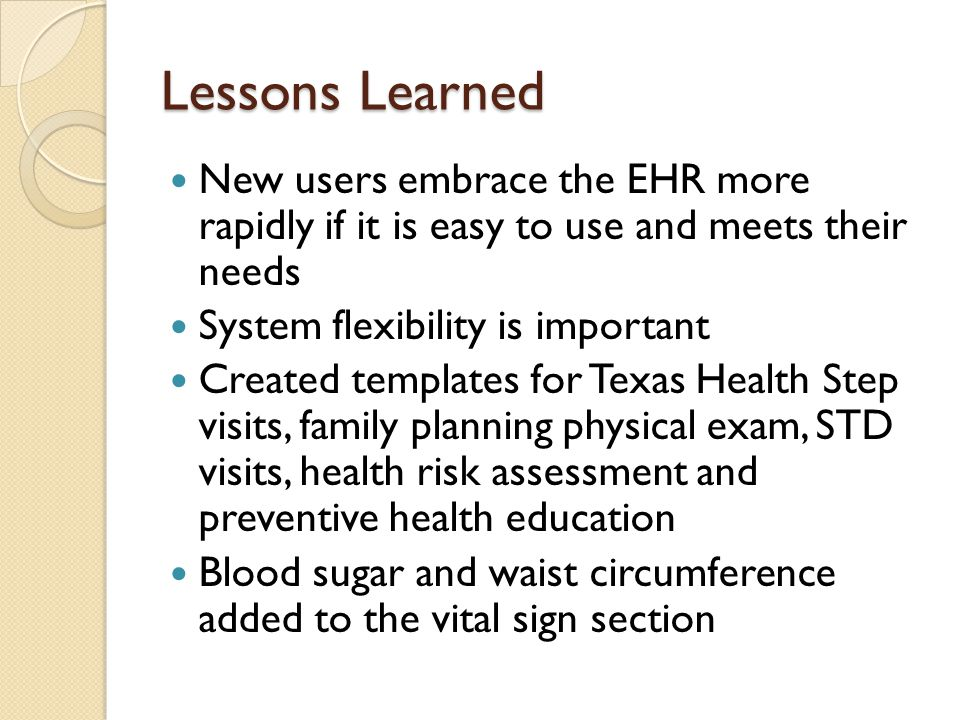 Lessons Learned New users embrace the EHR more rapidly if it is easy to use and meets their needs.