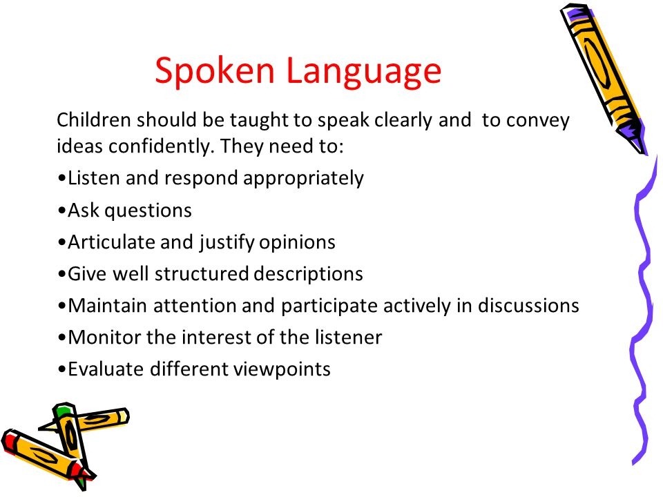 Spoken Language Children should be taught to speak clearly and to convey ideas confidently. They need to: