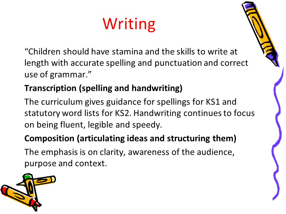 Writing Children should have stamina and the skills to write at length with accurate spelling and punctuation and correct use of grammar.