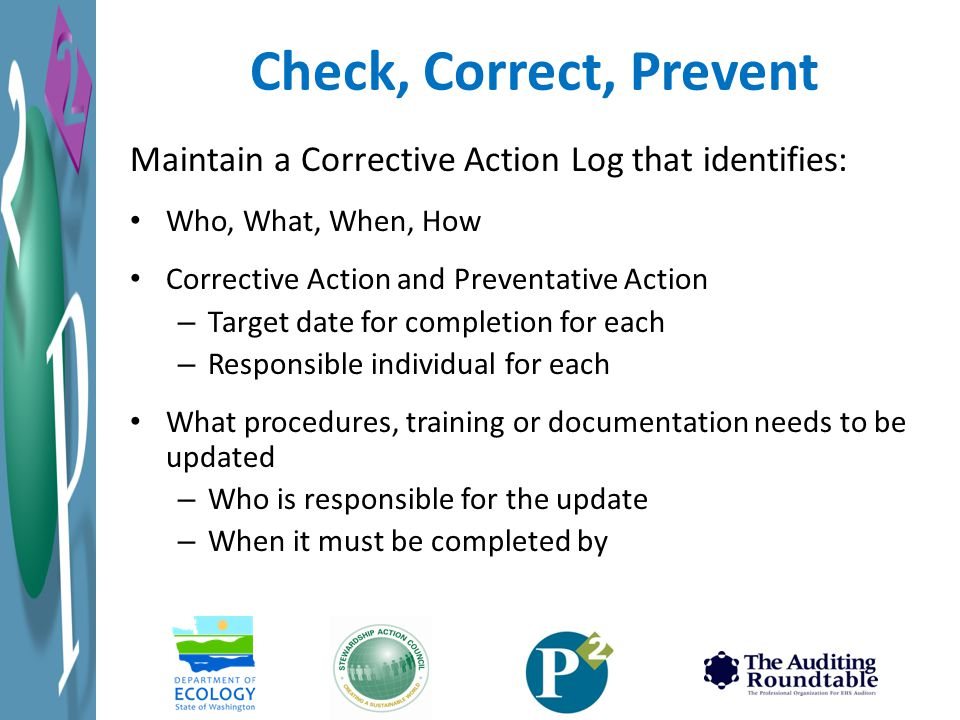 Check, Correct, Prevent Maintain a Corrective Action Log that identifies: Who, What, When, How. Corrective Action and Preventative Action.