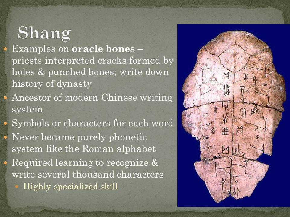 Shang Examples on oracle bones – priests interpreted cracks formed by holes & punched bones; write down history of dynasty.