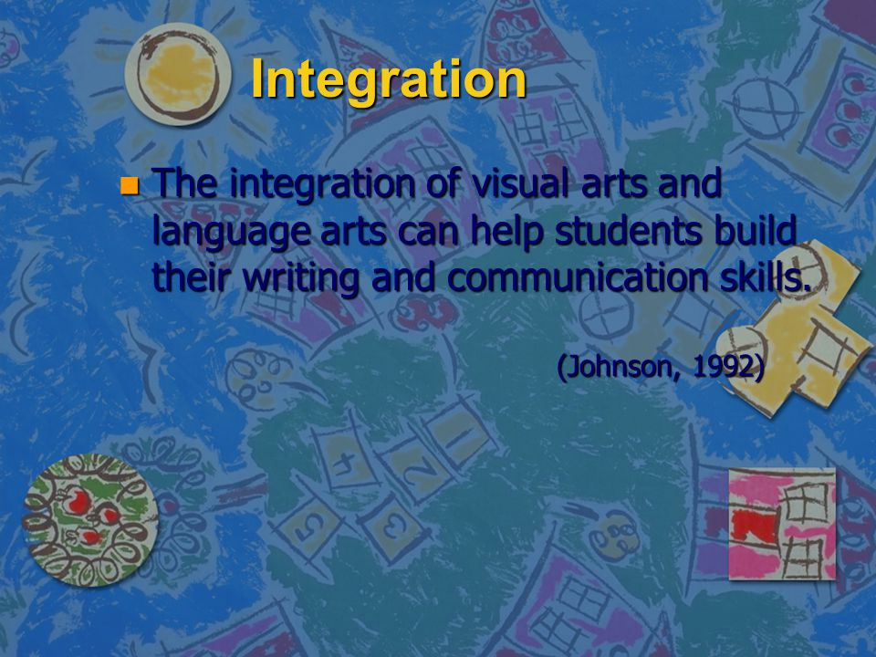 Integration The integration of visual arts and language arts can help students build their writing and communication skills.