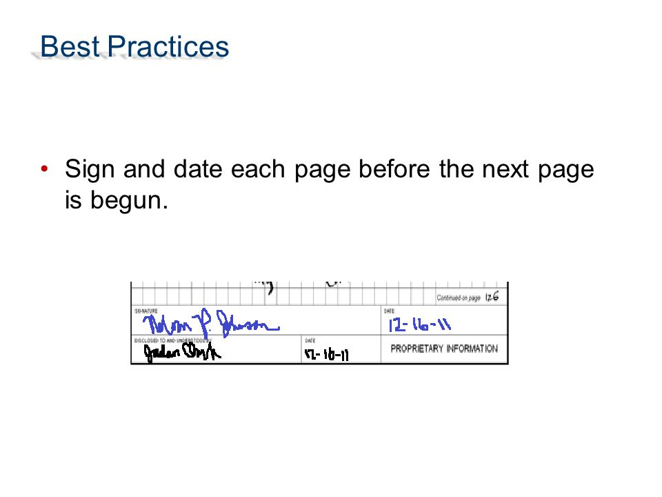 Best Practices Sign and date each page before the next page is begun.