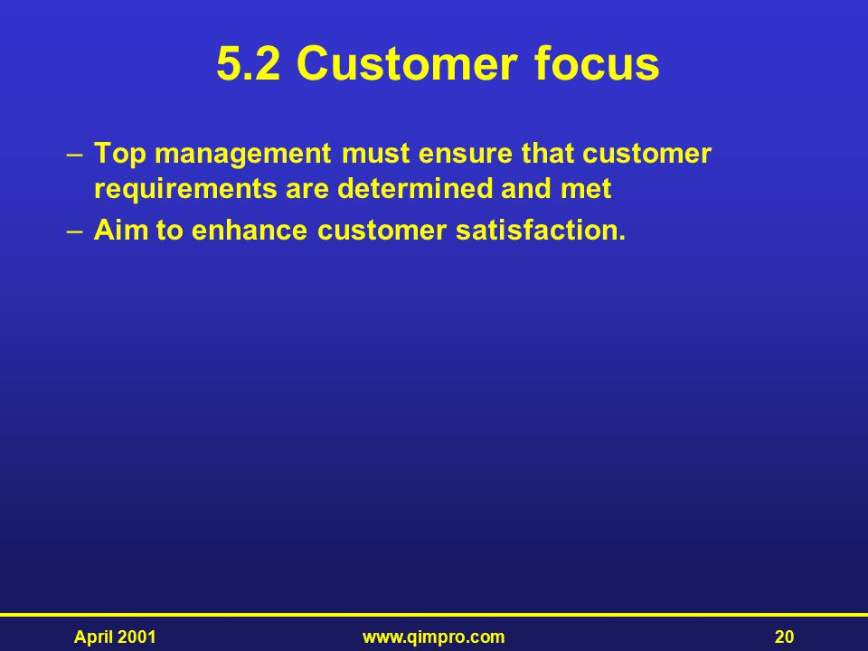5.2 Customer focus Top management must ensure that customer requirements are determined and met. Aim to enhance customer satisfaction.