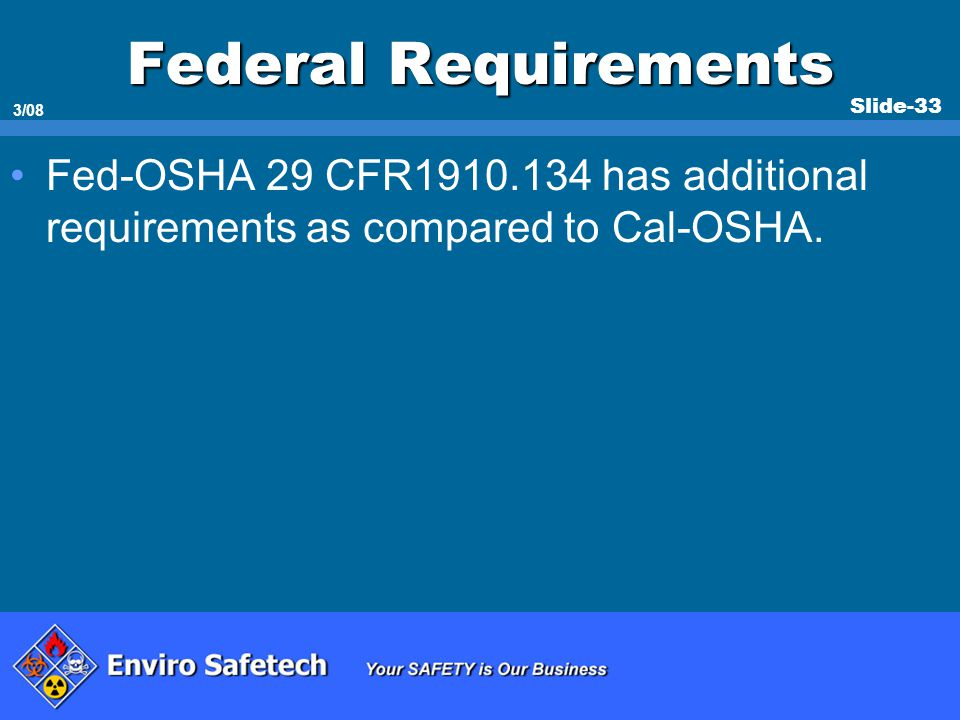 * 07/16/96. Federal Requirements. Fed-OSHA 29 CFR1910.134 has additional requirements as compared to Cal-OSHA.