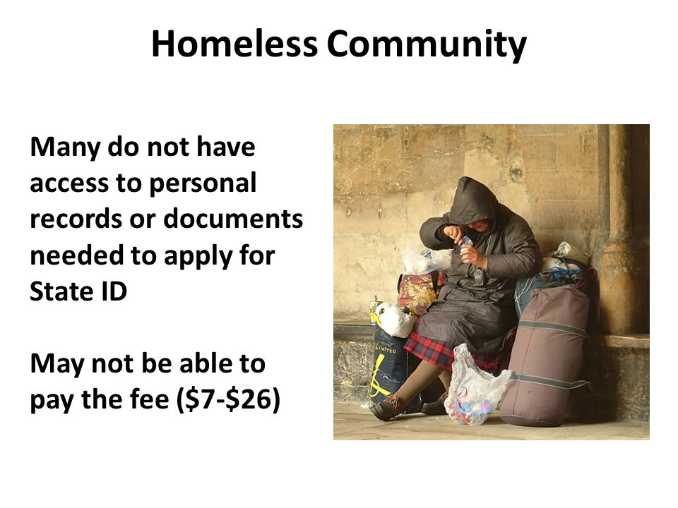 Homeless Community Many do not have access to personal records or documents needed to apply for State ID.
