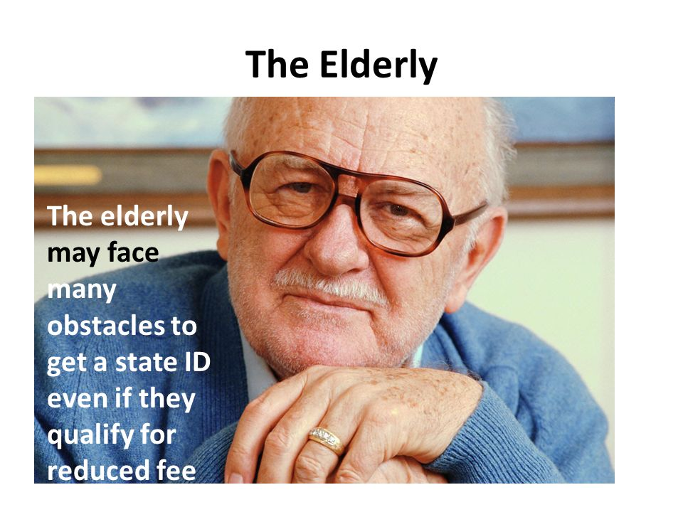 The Elderly The elderly may face many obstacles to get a state ID even if they qualify for reduced fee.