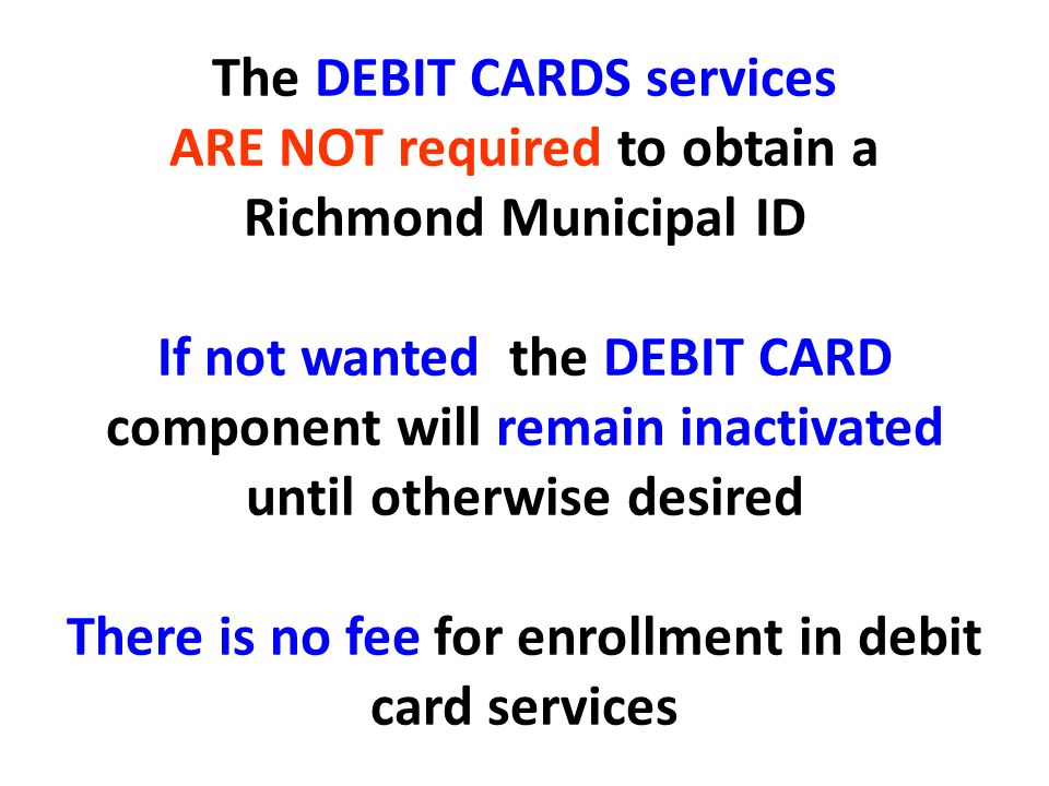The DEBIT CARDS services ARE NOT required to obtain a Richmond Municipal ID If not wanted the DEBIT CARD component will remain inactivated until otherwise desired There is no fee for enrollment in debit card services