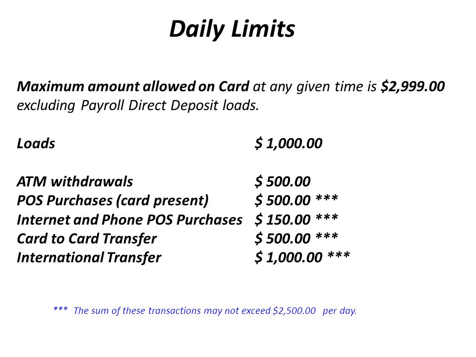 Daily Limits Maximum amount allowed on Card at any given time is $2,999.00 excluding Payroll Direct Deposit loads.