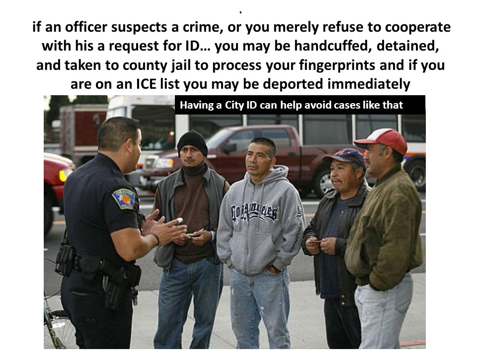 . if an officer suspects a crime, or you merely refuse to cooperate with his a request for ID… you may be handcuffed, detained, and taken to county jail to process your fingerprints and if you are on an ICE list you may be deported immediately