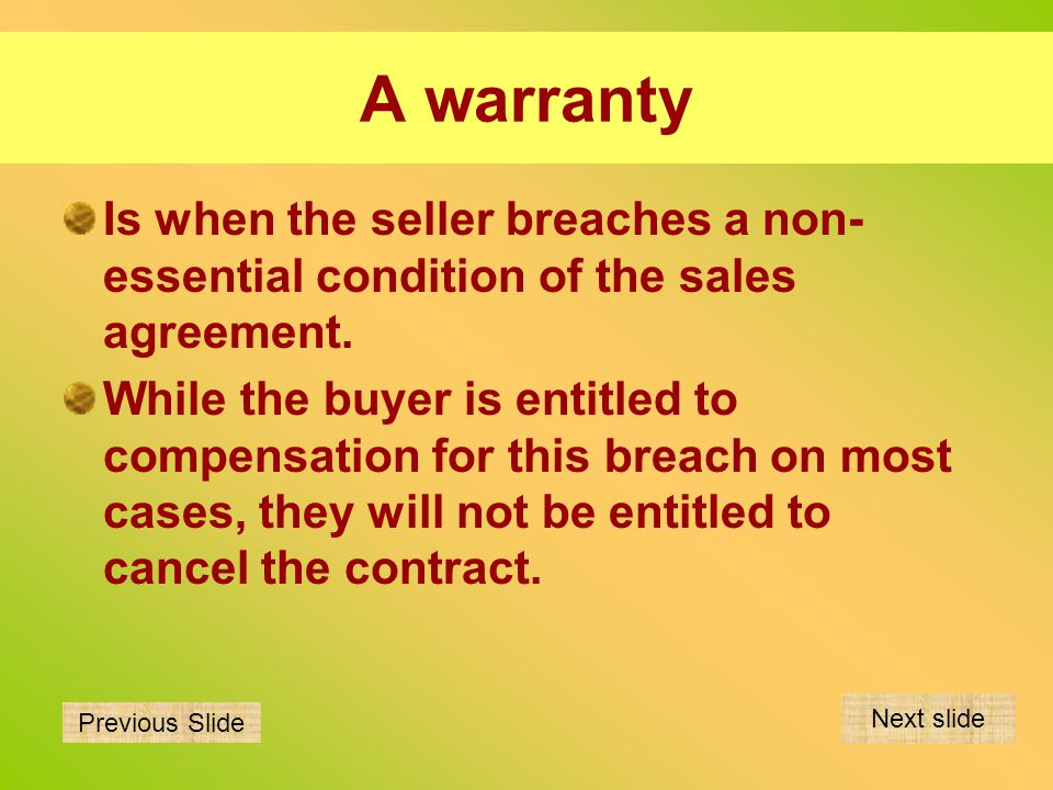 A warranty Is when the seller breaches a non-essential condition of the sales agreement.