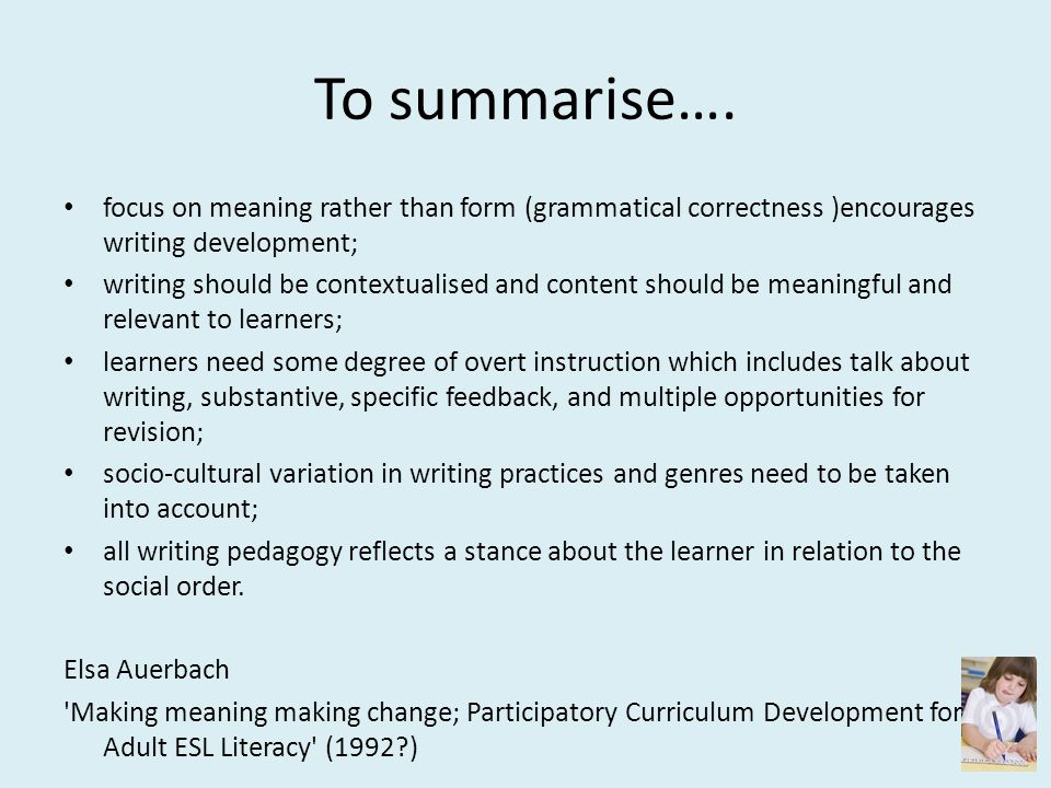 To summarise…. focus on meaning rather than form (grammatical correctness )encourages writing development;