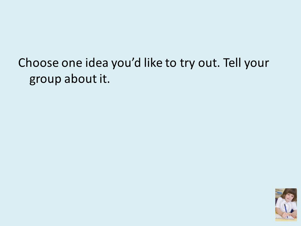 Choose one idea you'd like to try out. Tell your group about it.