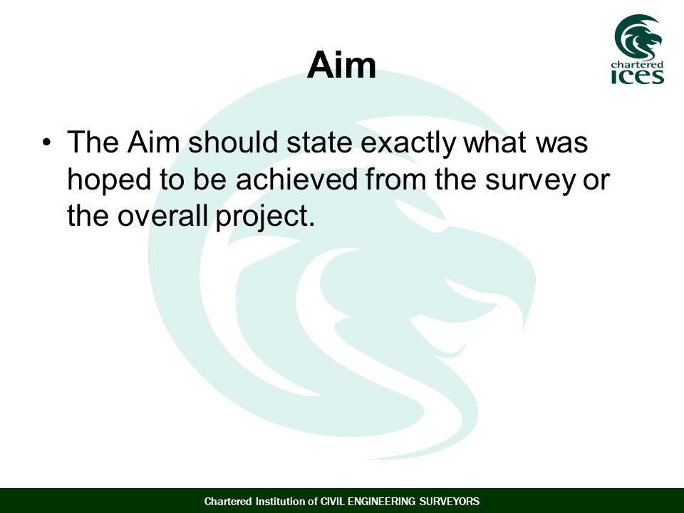 Aim The Aim should state exactly what was hoped to be achieved from the survey or the overall project.