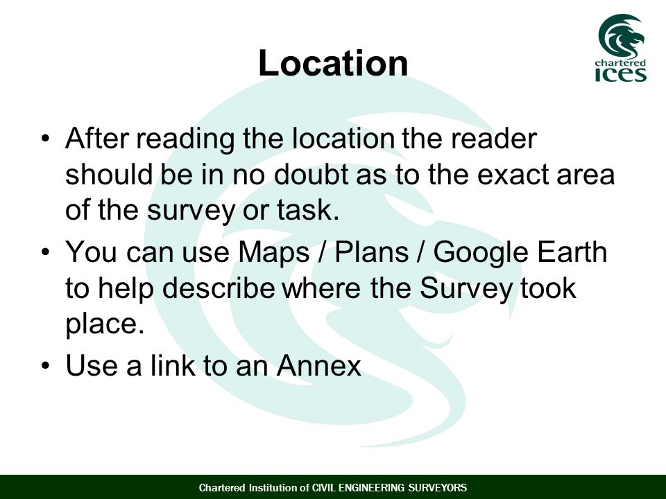 Location After reading the location the reader should be in no doubt as to the exact area of the survey or task.