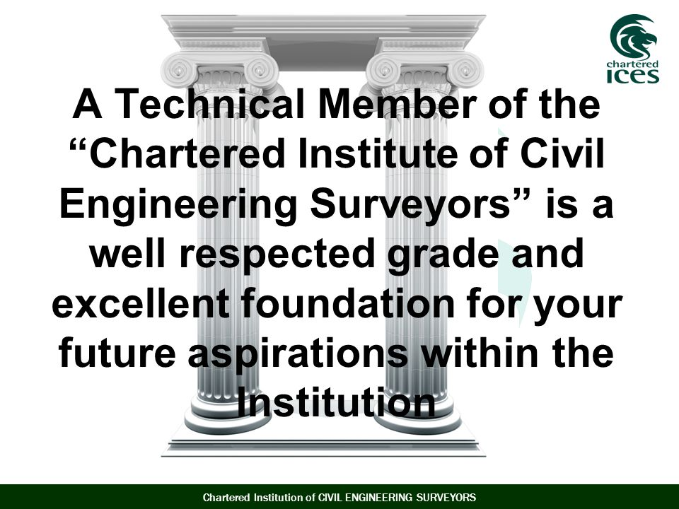 A Technical Member of the Chartered Institute of Civil Engineering Surveyors is a well respected grade and excellent foundation for your future aspirations within the Institution