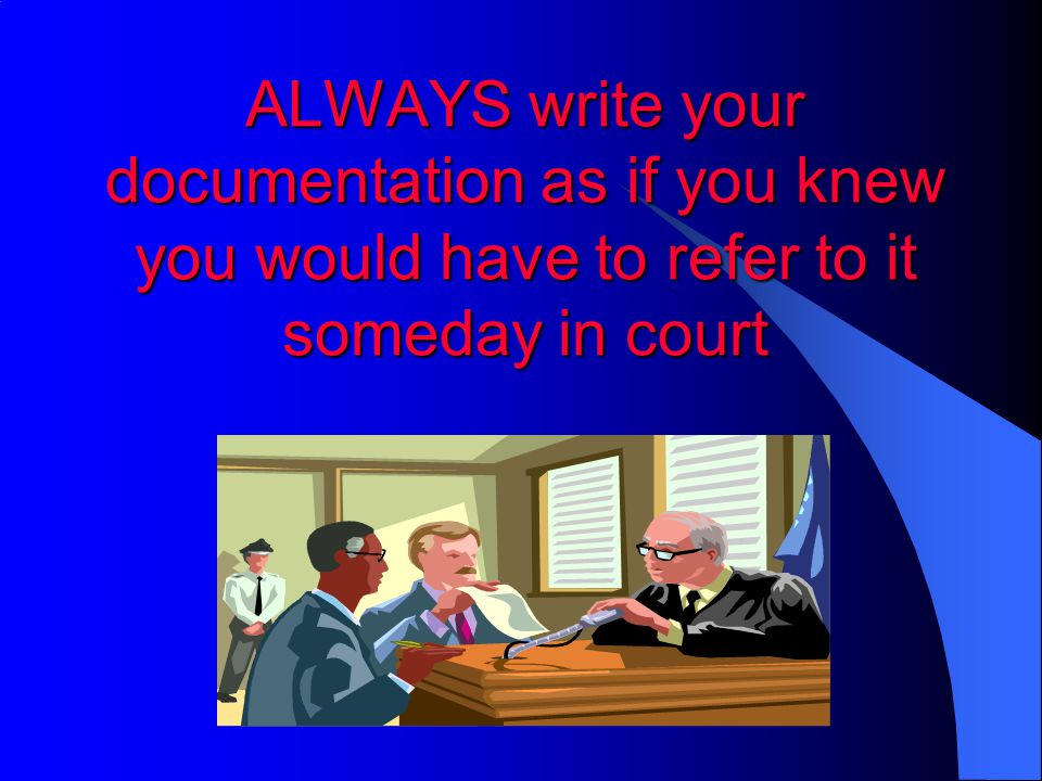 ALWAYS write your documentation as if you knew you would have to refer to it someday in court