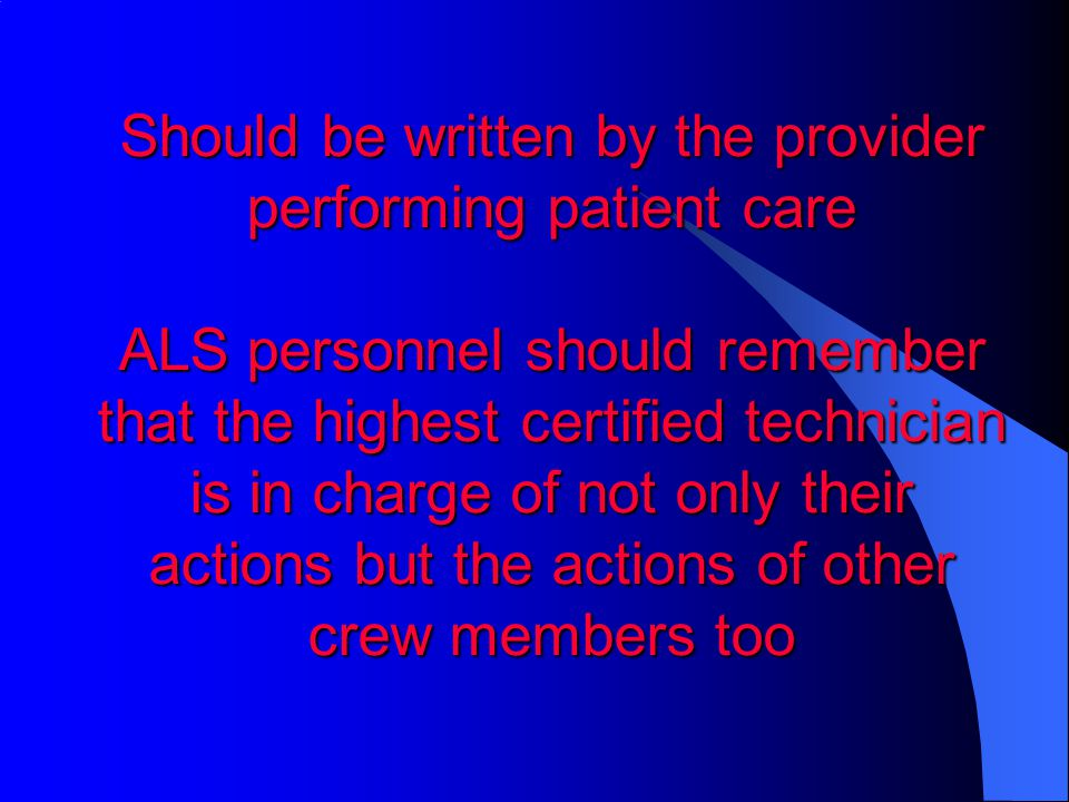 Should be written by the provider performing patient care ALS personnel should remember that the highest certified technician is in charge of not only their actions but the actions of other crew members too