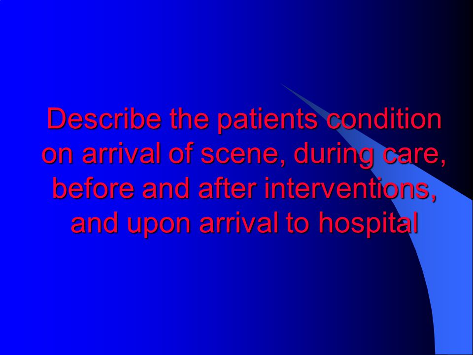 Describe the patients condition on arrival of scene, during care, before and after interventions, and upon arrival to hospital