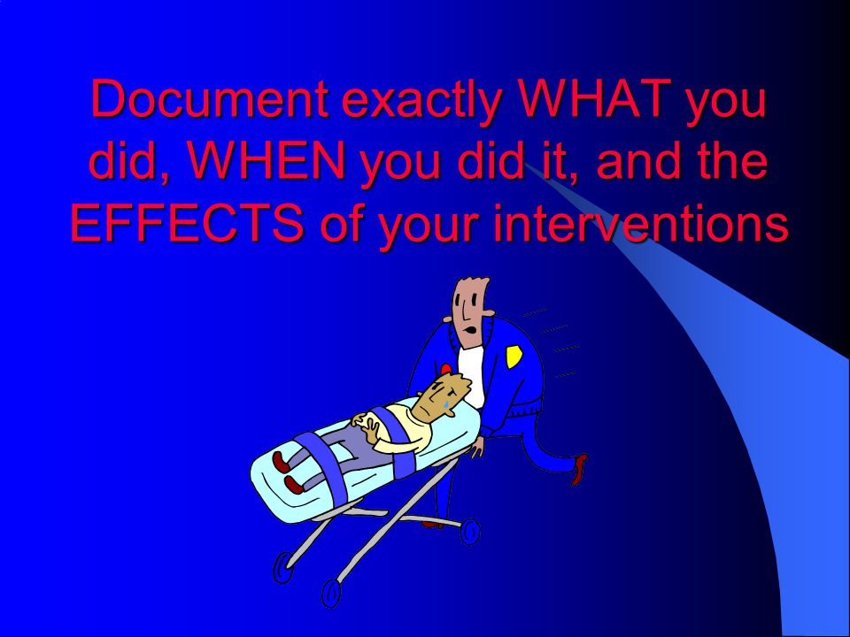 Document exactly WHAT you did, WHEN you did it, and the EFFECTS of your interventions