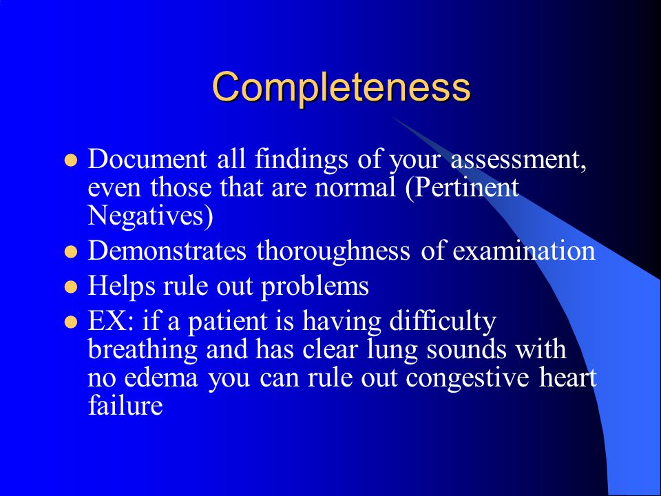 Completeness Document all findings of your assessment, even those that are normal (Pertinent Negatives)