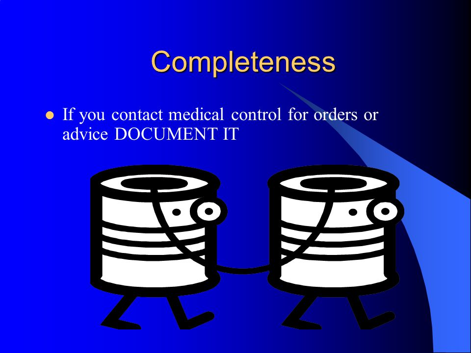 Completeness If you contact medical control for orders or advice DOCUMENT IT