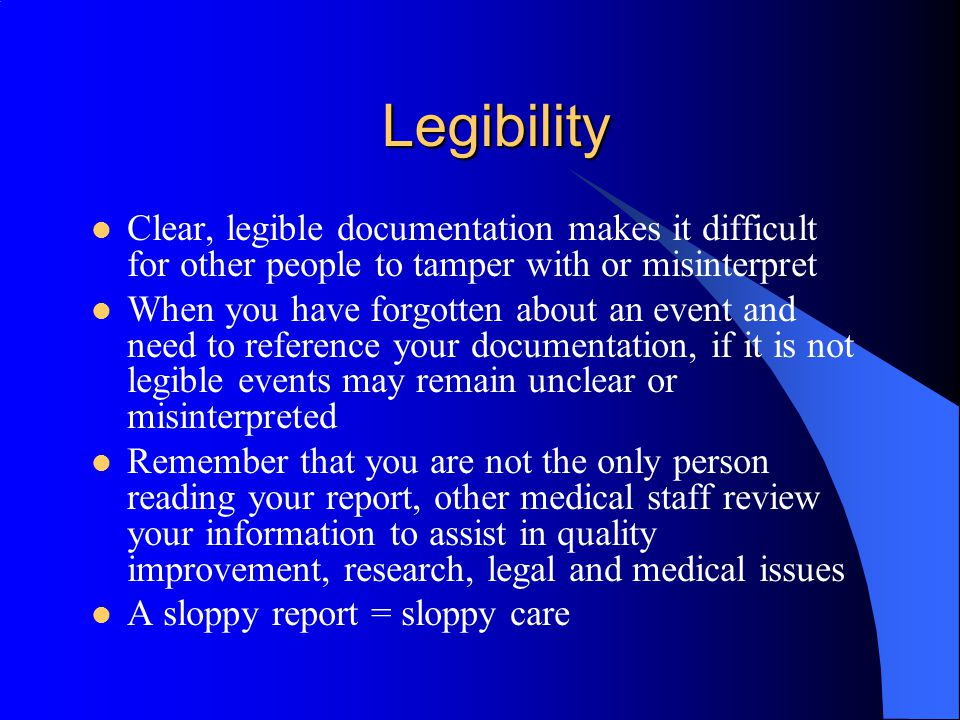 Legibility Clear, legible documentation makes it difficult for other people to tamper with or misinterpret.