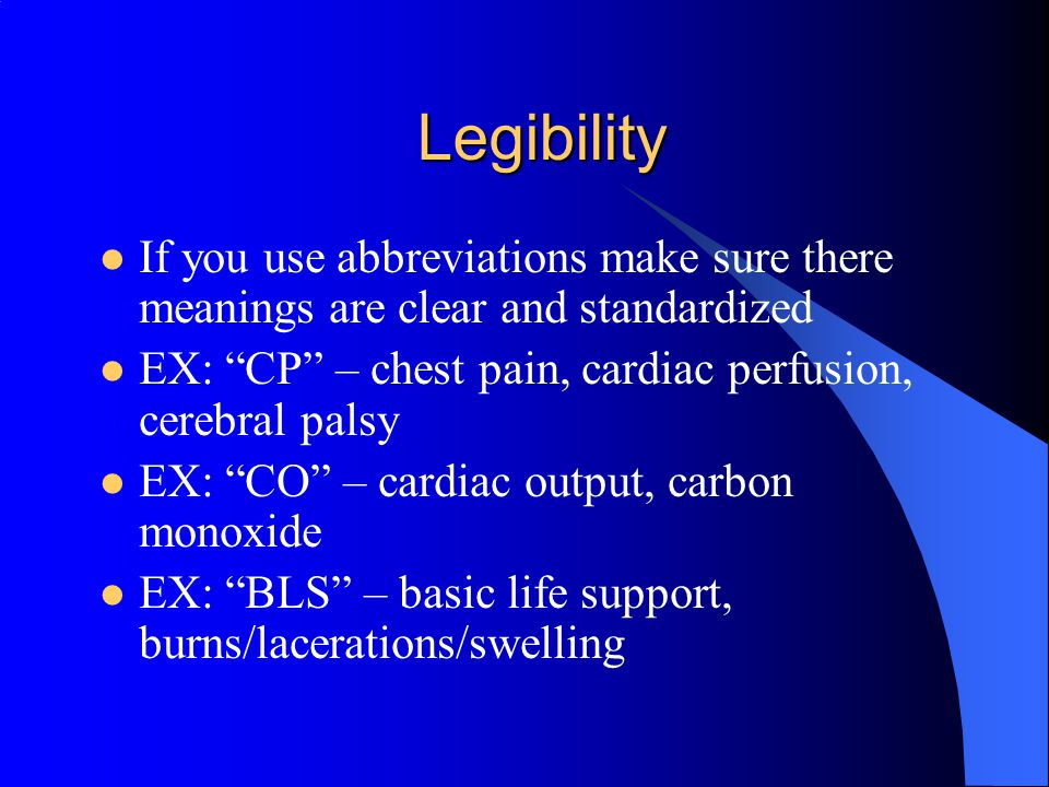 Legibility If you use abbreviations make sure there meanings are clear and standardized. EX: CP – chest pain, cardiac perfusion, cerebral palsy.