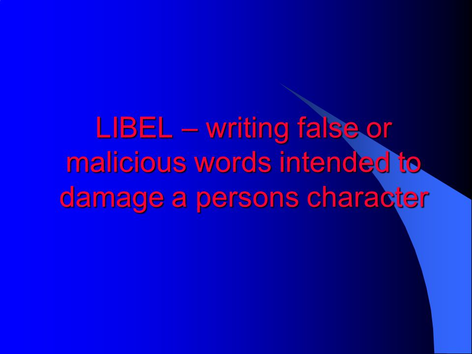 LIBEL – writing false or malicious words intended to damage a persons character