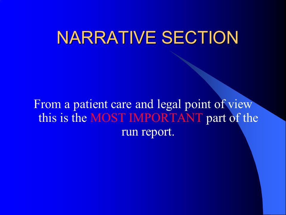 NARRATIVE SECTION From a patient care and legal point of view this is the MOST IMPORTANT part of the run report.