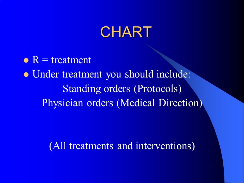 CHART R = treatment Under treatment you should include: