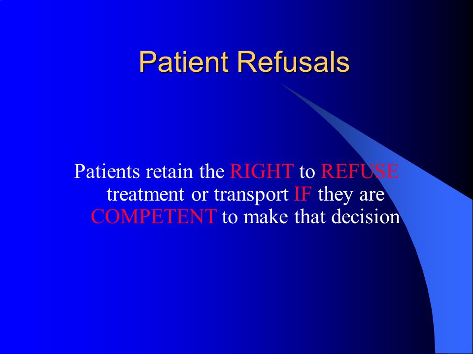 Patient Refusals Patients retain the RIGHT to REFUSE treatment or transport IF they are COMPETENT to make that decision.