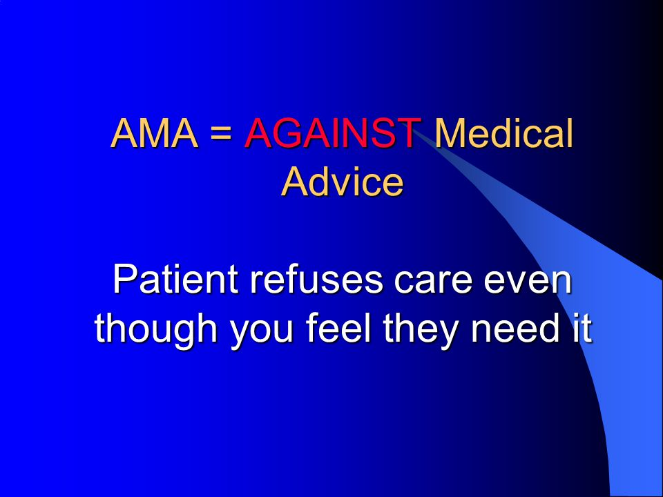 AMA = AGAINST Medical Advice Patient refuses care even though you feel they need it