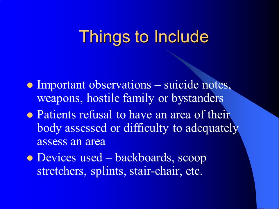 Things to Include Important observations – suicide notes, weapons, hostile family or bystanders.