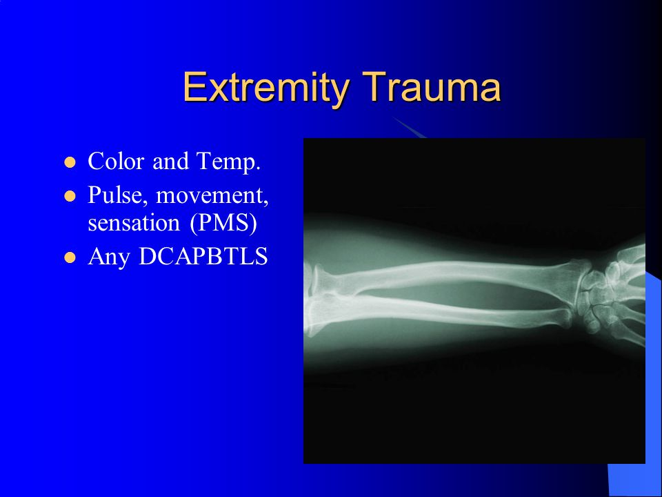Extremity Trauma Color and Temp. Pulse, movement, sensation (PMS)