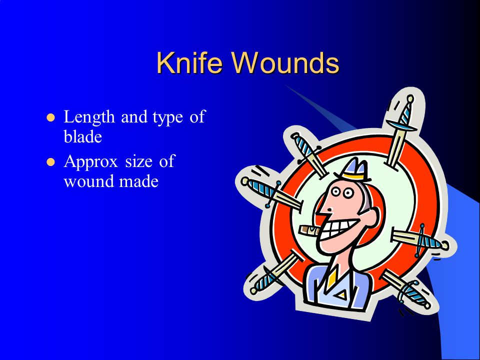 Knife Wounds Length and type of blade Approx size of wound made